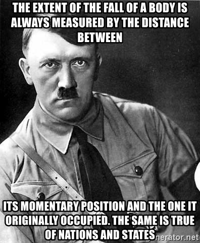 Hitler - The extent of the fall of a body is always measured by the distance between  its momentary position and the one it originally occupied. The same is true of nations and states