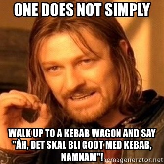 "One Does Not Simply - one does not simply  walk up to a kebab wagon and say ""åh, det skal bli godt med kebab, namnam""!"