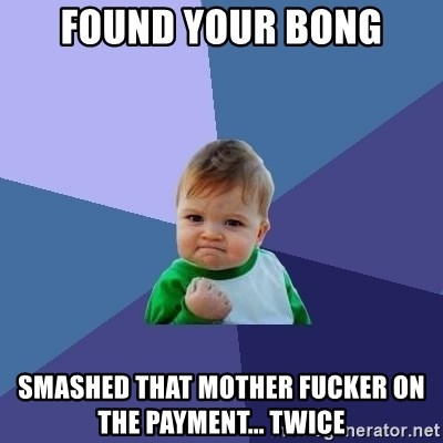 Success Kid - Found your bong Smashed that mother fucker on the payment... Twice