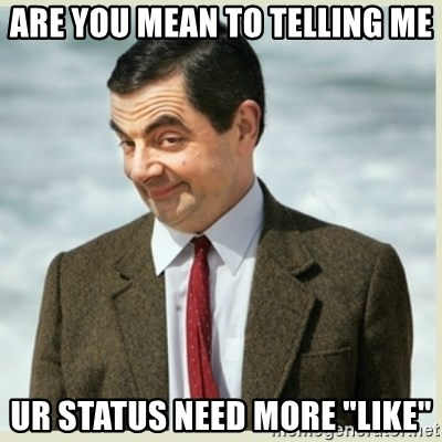 "MR bean - are you mean to telling me ur status need more ""like"""