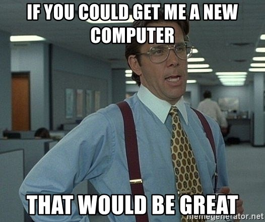 that would be great guy - If you could get me a new computer That would be great