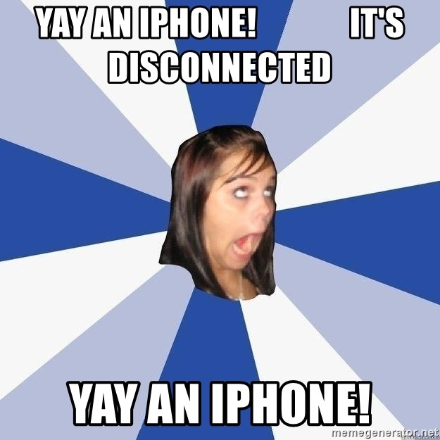 Annoying Facebook Girl - Yay an iPhone!              It's disconnected  Yay an iPhone!