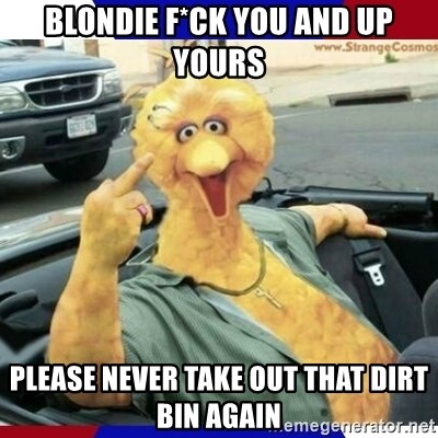 Big Bird Middle Finger - Blondie F*ck you and UP YOURS Please never take out that Dirt Bin again