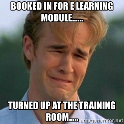 90s Problems - BOOKED IN FOR E LEARNING MODULE...... TURNED UP AT THE TRAINING ROOM.....