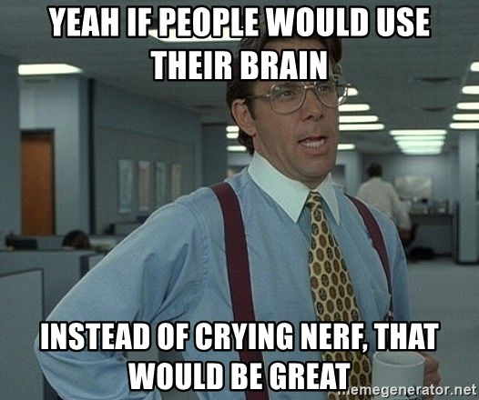 that would be great guy - Yeah if people would use their brain instead of crying nerf, that would be great