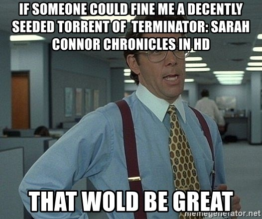 that would be great guy - if someone could fine me a decently seeded torrent of  Terminator: Sarah Connor Chronicles in HD That wold be great