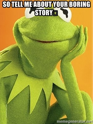 Kermit the frog - SO TELL ME ABOUT YOUR BORING STORY😪
