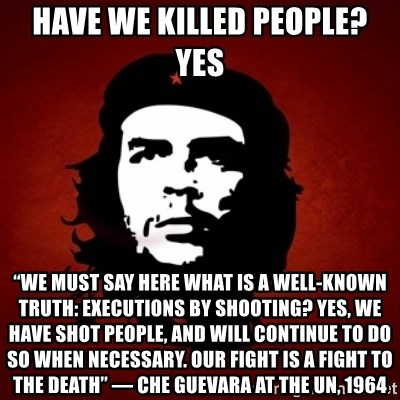 """Che Guevara Meme - Have we killed people?  YES """"We must say here what is a well-known truth: executions by shooting? yes, we have shot people, and will continue to do so when necessary. Our fight is a fight to the death"""" — Che Guevara at the UN, 1964"""