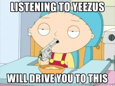 Suicide Stewie - Listening to Yeezus Will drive you to this