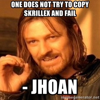 One Does Not Simply - one does not try to copy skrillex and fail  - Jhoan