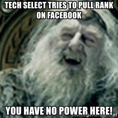 you have no power here - Tech Select Tries to pull rank on FACEbook you have no power here!