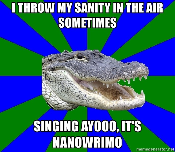 Noob Hisoutensoku Alligator - I throw my sanity in the air sometimes singing ayooo, it's nanowrimo