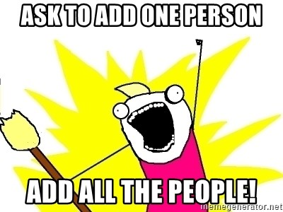 X ALL THE THINGS - ask to add one person ADD ALL THE PEOPLE!