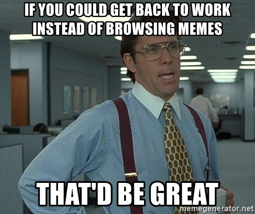 Office Space That Would Be Great - if you could get back to work instead of browsing memes that'd be great