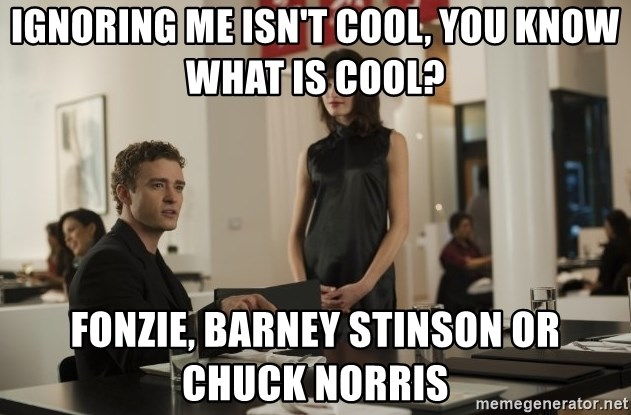 sean parker - Ignoring me isn't cool, you know what is cool? Fonzie, Barney Stinson or chuck norris