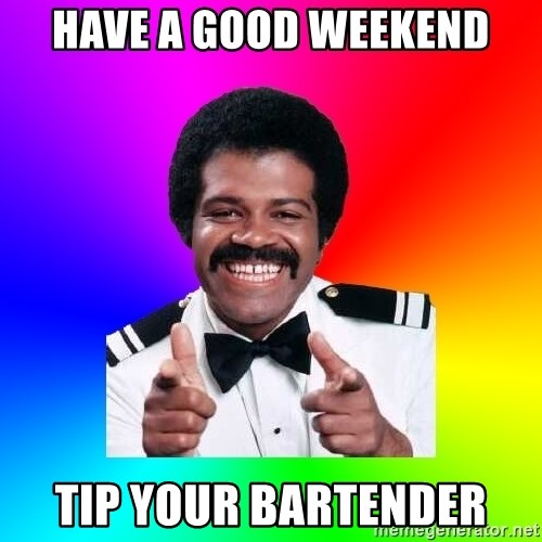 have a good weekend tip your bartender have a good weekend tip your bartender foley meme generator