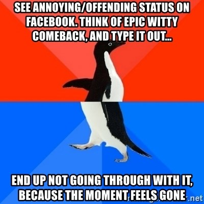 Socially Awesome Awkward Penguin - See annoying/offending status on facebook. Think of epic witty comeback, and type it out... End up not going through with it, because the moment feels gone