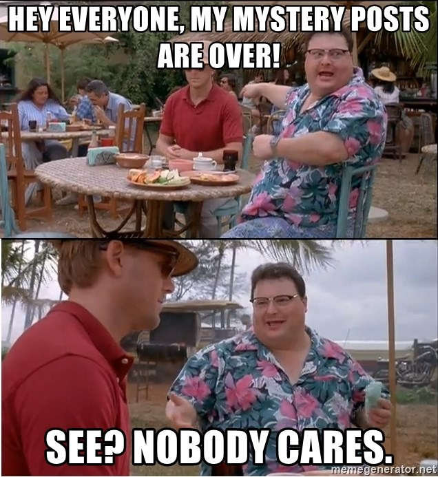 See? Nobody Cares - Hey everyone, my mystery posts are over! See? Nobody cares.