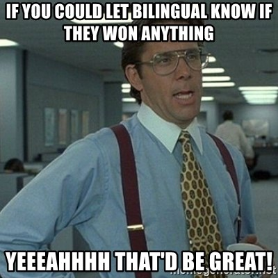 Yeah that'd be great... - If you could let Bilingual know if they won anything Yeeeahhhh that'd be great!