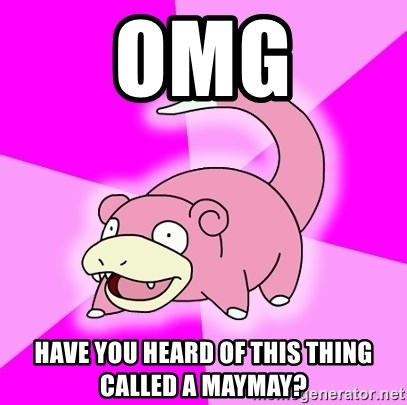 Slowpoke - OMG have you heard of this thing called a maymay?
