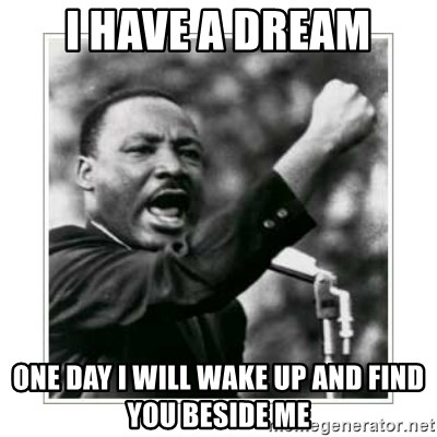 I HAVE A DREAM - I have a dream One day I will wake up and find you beside me