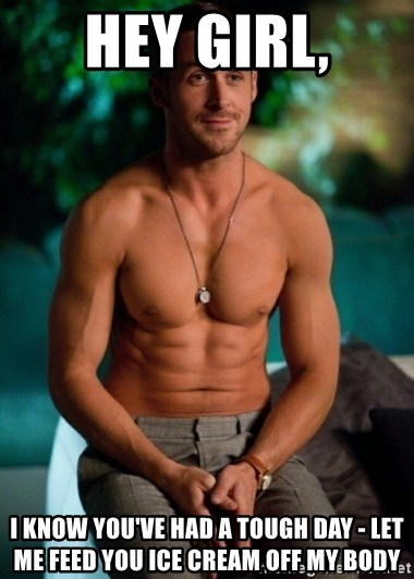 Shirtless Ryan Gosling - Hey girl, I know you've had a tough day - let me feed you ice cream off my body