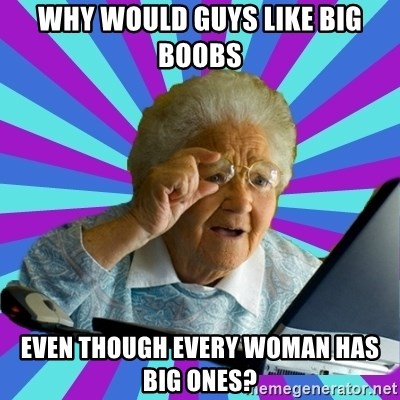 old lady - why would guys like big boobs even though every woman has big ones?
