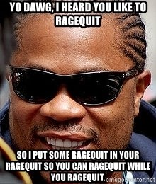 Xzibit - Yo dawg, I heard you like to ragequit So I put some ragequit in your ragequit so you can ragequit while you ragequit.
