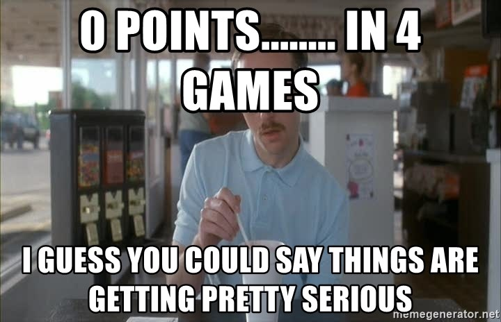 so i guess you could say things are getting pretty serious - 0 Points........ in 4 games i guess you could say things are getting pretty serious