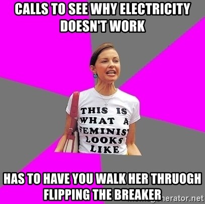 Feminist Cunt - calls to see why electricity doesn't work has to have you walk her thruogh flipping the breaker