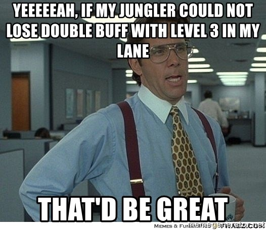 That would be great - Yeeeeeah, if my jungler could not lose double buff with level 3 in my lane THAT'D BE GREAT