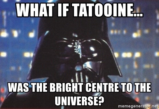Darth Vader - What if Tatooine... was the bright centre to the universe?