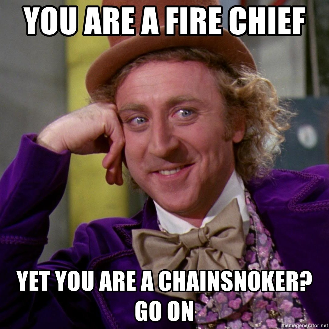Willy Wonka - You are a fire chief  Yet you are a chainsnoker? Go on