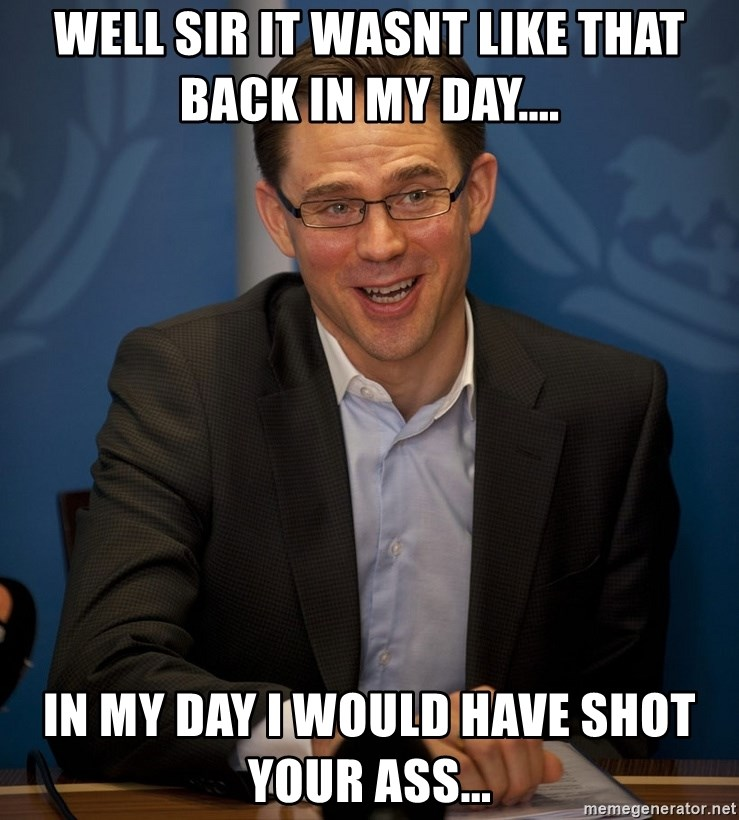 Katainen Perkele - well sir it wasnt like that back in my day.... in my day i would have shot your ass...