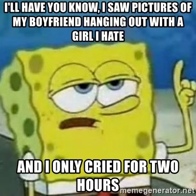 Sponge bob will let you know - I'll have you know, I saw pictures of my boyfriend hanging out with a girl I hate and i only cried for two hours