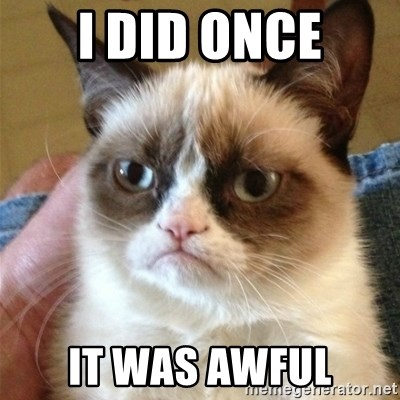 Grumpy Cat  - I did once It was awful