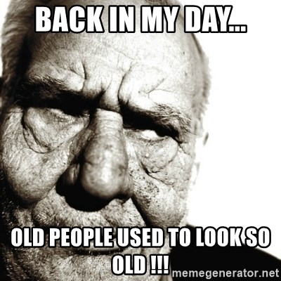 Back In My Day - BACK IN MY DAY... OLD PEOPLE USED TO LOOK SO OLD !!!