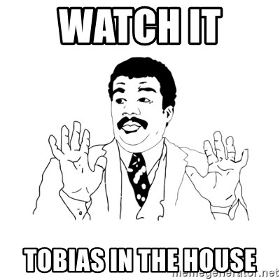 Watch It Tobias In The House We Got A Badass Over Here Meme