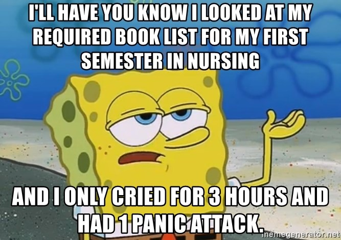 I'll have you know Spongebob - I'll have you know I looked at my required book list for my first semester in Nursing and I only cried for 3 hours and had 1 panic attack.