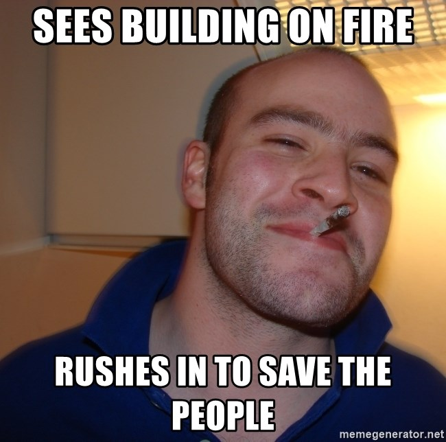 Good Guy Greg - Sees building on fire Rushes in to save the people