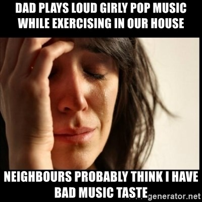 First World Problems - Dad plays loud girly pop music while exercising in our house Neighbours probably think I have bad music taste