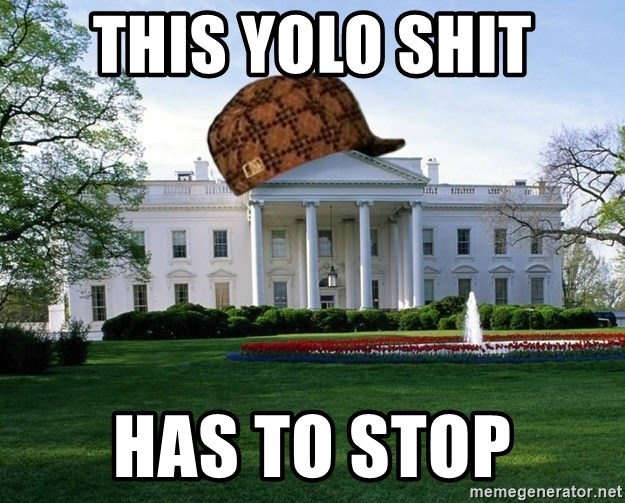 scumbag whitehouse - THIS YOLO SHIT HAS TO STOP