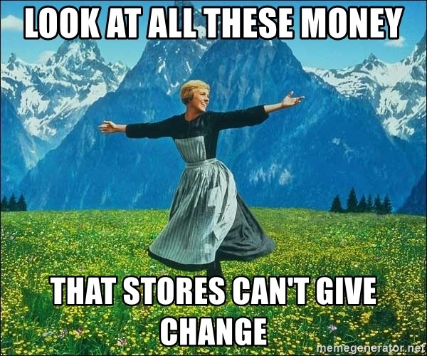 Look at all the things - look at all these money that stores can't give change