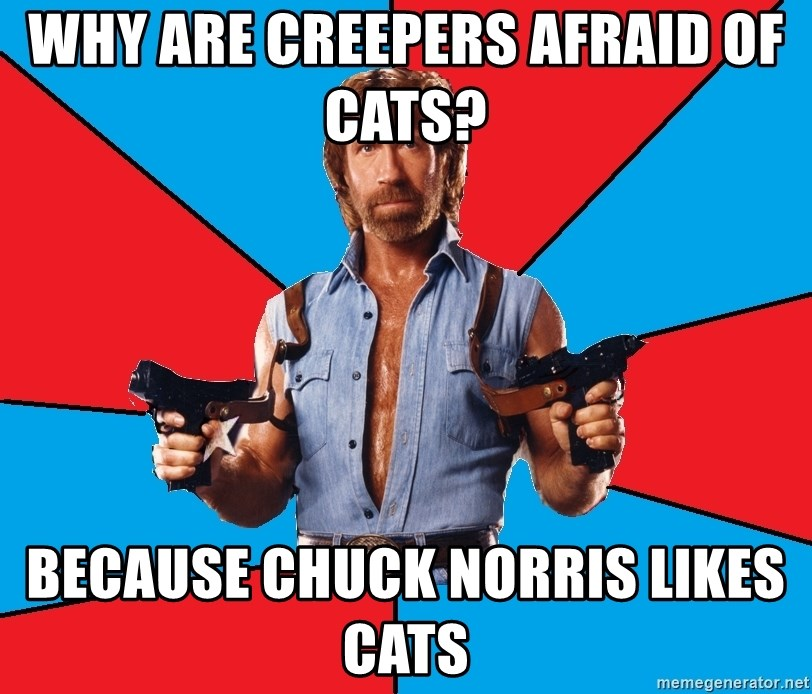 Chuck Norris  - why are creepers afraid of cats?    because chuck norris likes cats