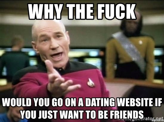 Why the fuck - why the fuck would you go on a dating website if you just want to be friends