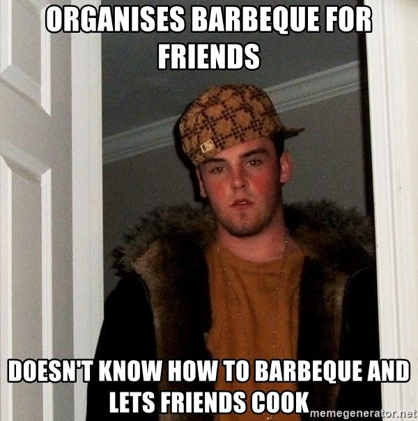 Scumbag Steve - Organises barbeque for friends doesn't know how to barbeque and lets friends cook