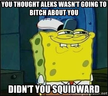 Spongebob Face - You thought Aleks wasn't going to bitch about you Didn't you Squidward
