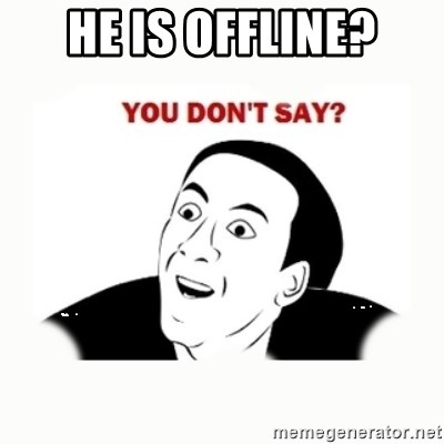 you dont say - He is offline?