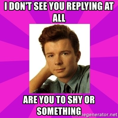RIck Astley - I DON'T SEE YOU REPLYING AT ALL ARE YOU TO SHY OR SOMETHING