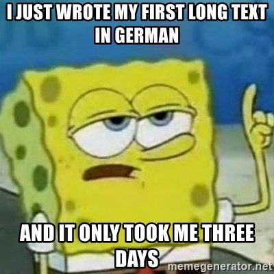 Sponge bob will let you know - i just wrote my first long text in German and it only took me three days